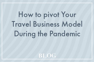 How to pivot your travel business model during the pandemic