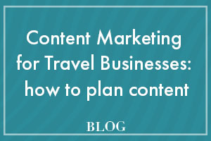 Content Marketing for Travel Businesses: how to plan content
